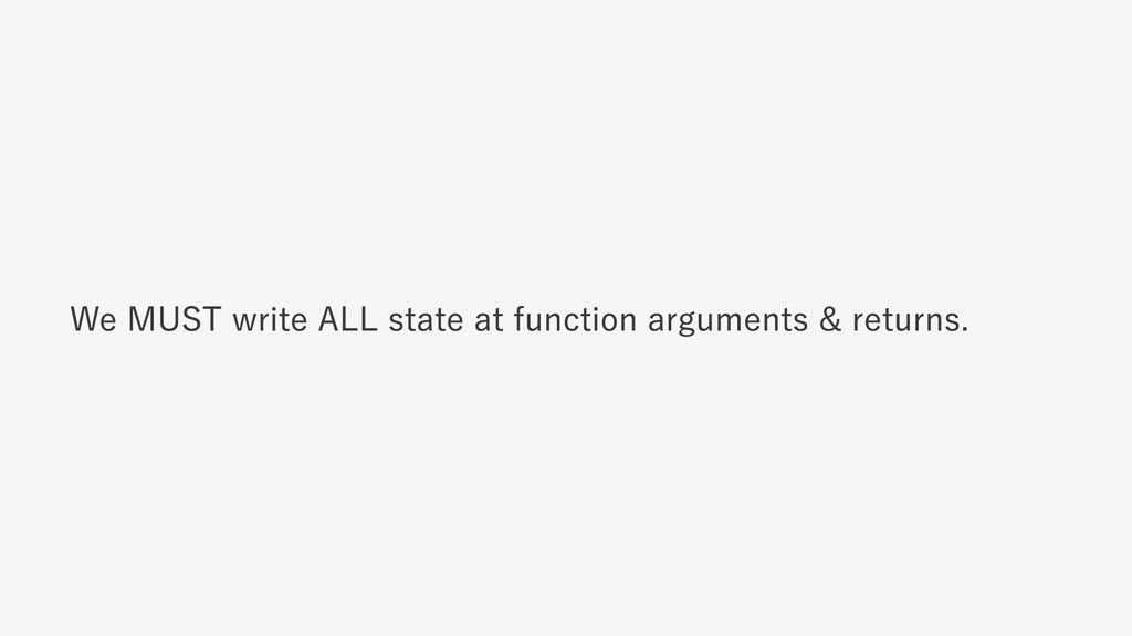We MUST write ALL state at function arguments &...