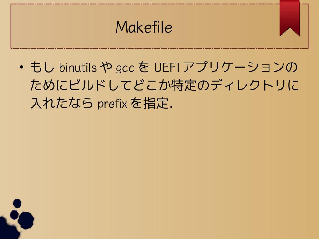 Makefile ● もし binutils や gcc を UEFI アプリケーションの た...