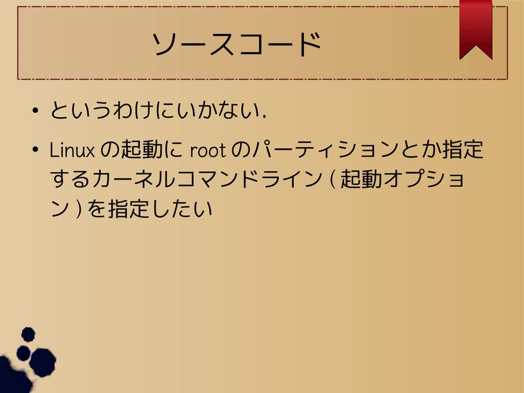 ソースコード ● というわけにいかない. ● Linux の起動に root のパーティション...