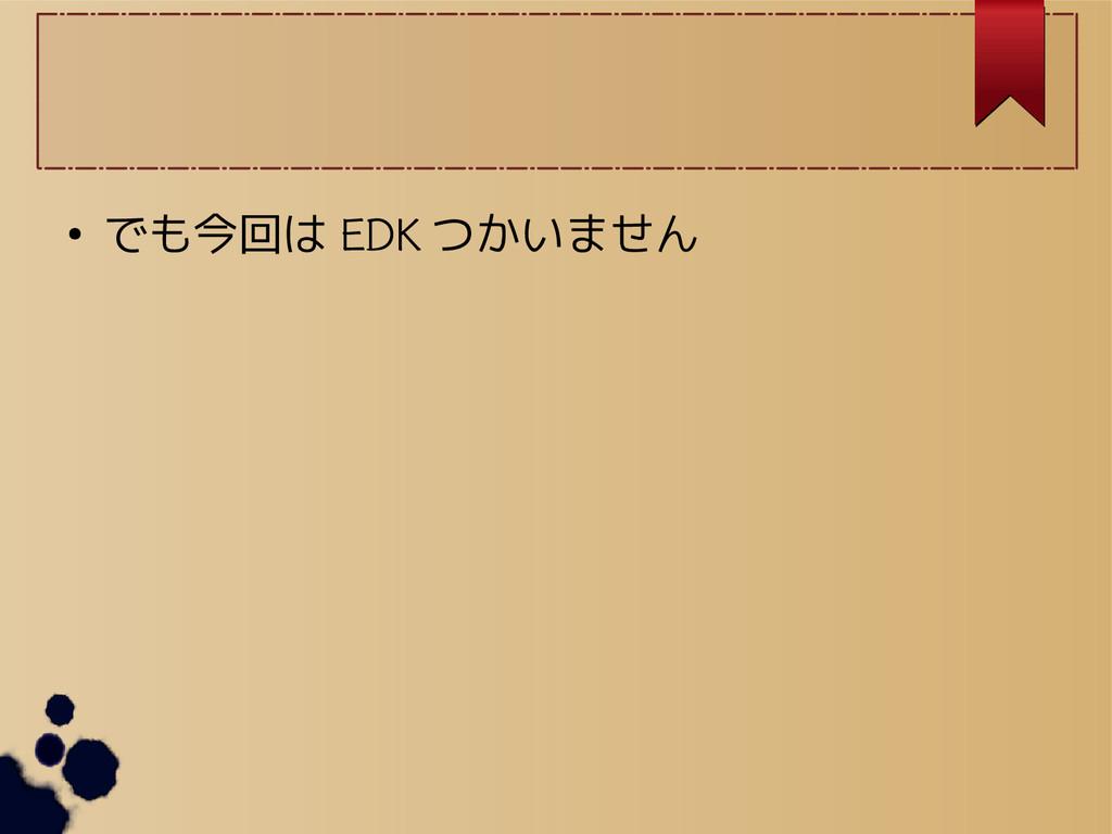 ● でも今回は EDK つかいません