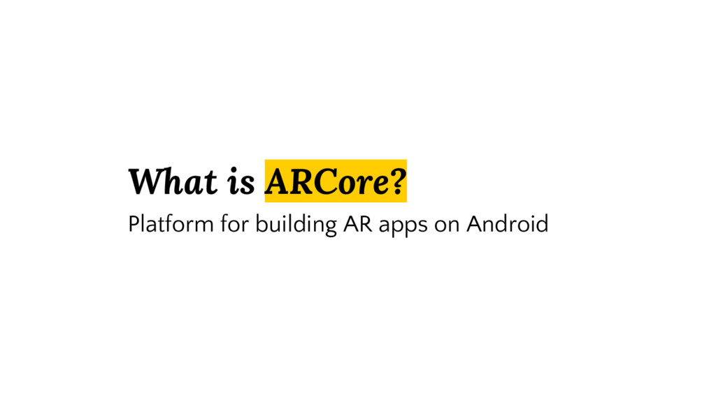 What is ARCore? Platform for building AR apps o...