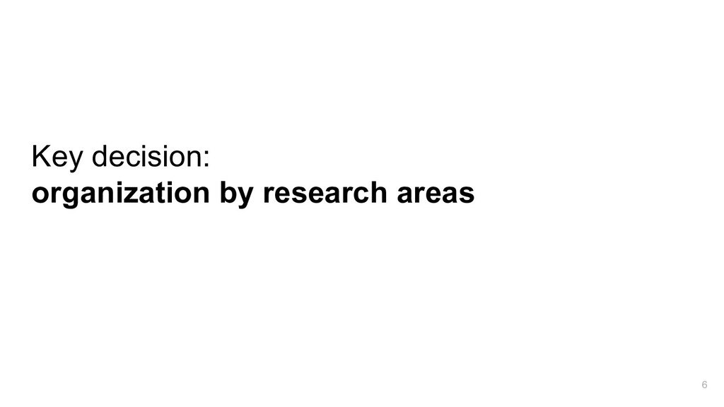 Key decision: organization by research areas 6