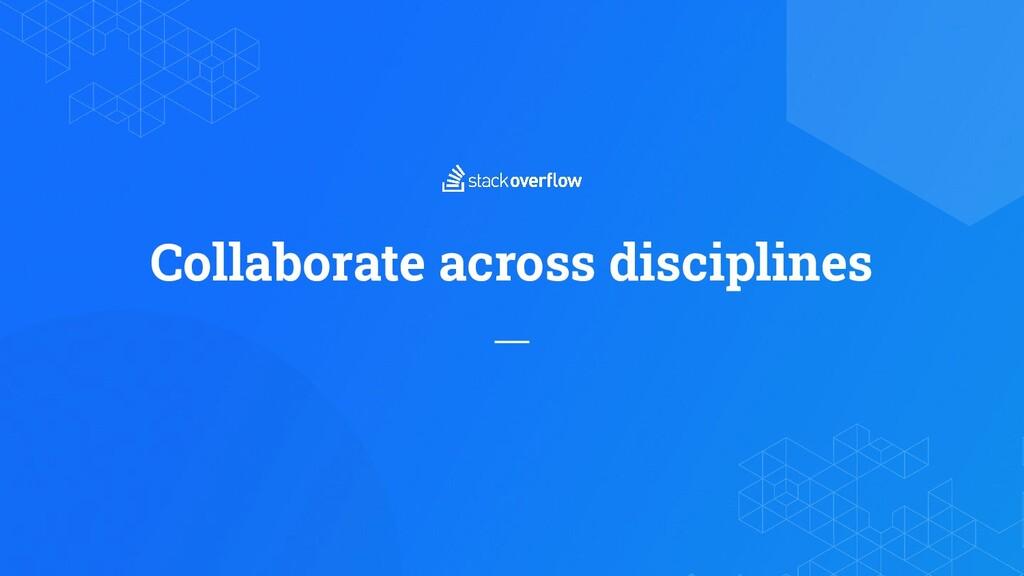Collaborate across disciplines