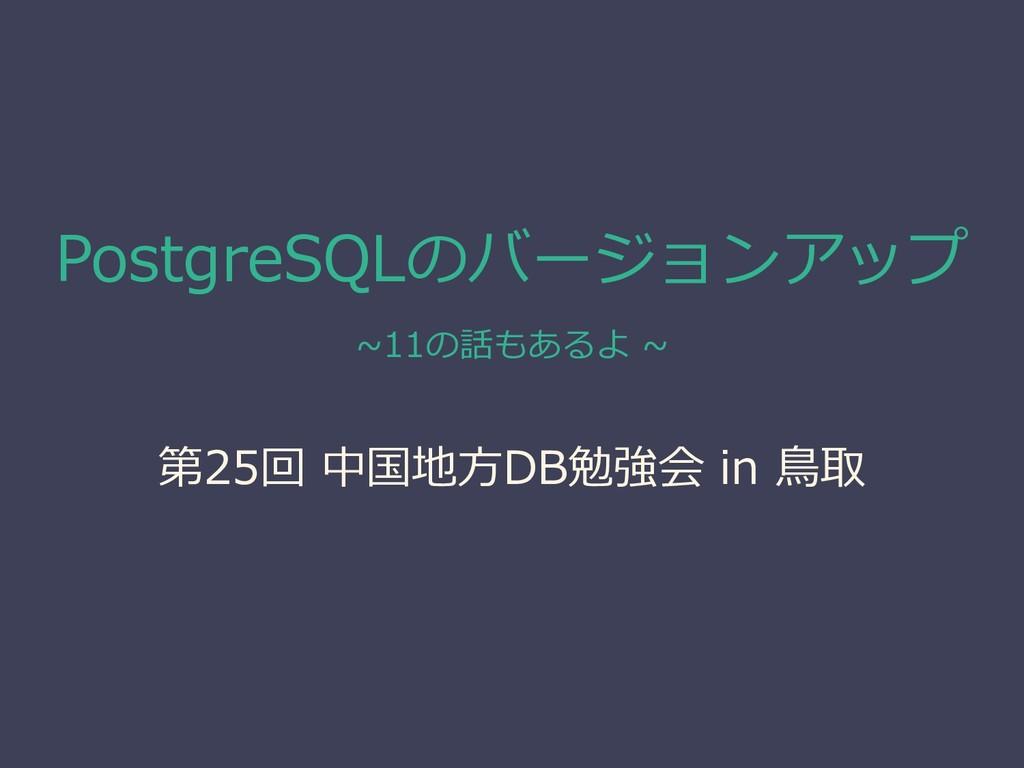 PostgreSQLのバージョンアップ ~11の話もあるよ ~ 第25回 中国地方DB勉強会 ...