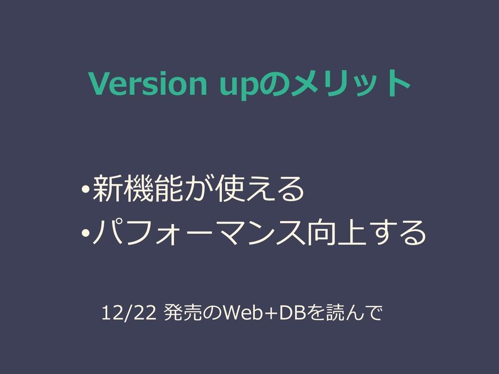 Version upのメリット •新機能が使える •パフォーマンス向上する 12/22 発売の...