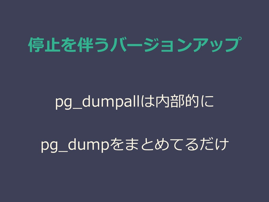 停止を伴うバージョンアップ pg_dumpallは内部的に pg_dumpをまとめてるだけ