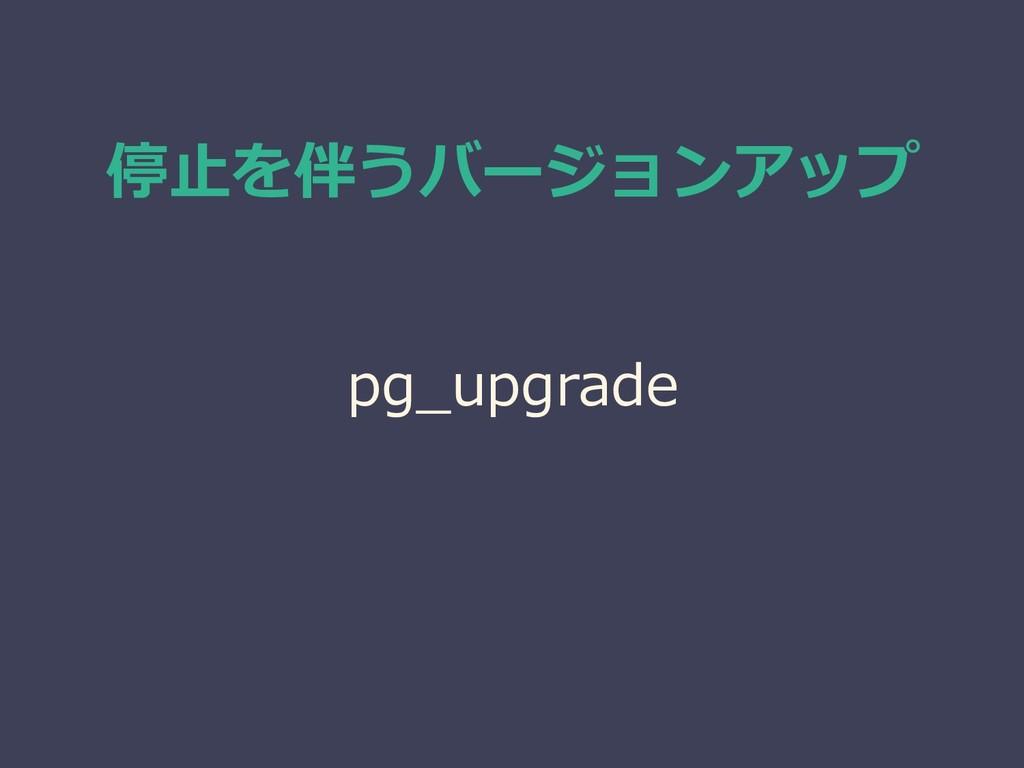 停止を伴うバージョンアップ pg_upgrade