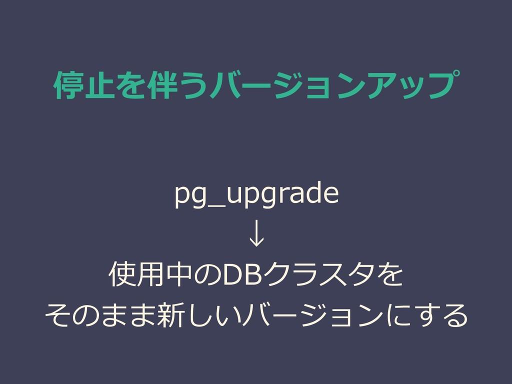 停止を伴うバージョンアップ pg_upgrade ↓ 使用中のDBクラスタを そのまま新しいバ...