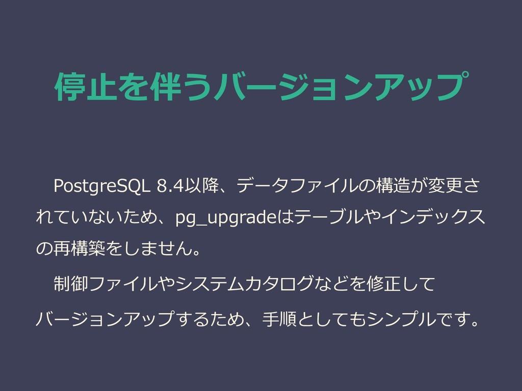 停止を伴うバージョンアップ PostgreSQL 8.4以降、データファイルの構造が変更さ れ...