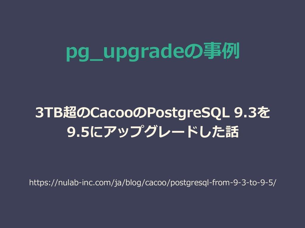 pg_upgradeの事例 3TB超のCacooのPostgreSQL 9.3を 9.5にアッ...