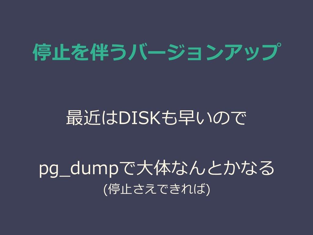 停止を伴うバージョンアップ 最近はDISKも早いので pg_dumpで大体なんとかなる (停止...