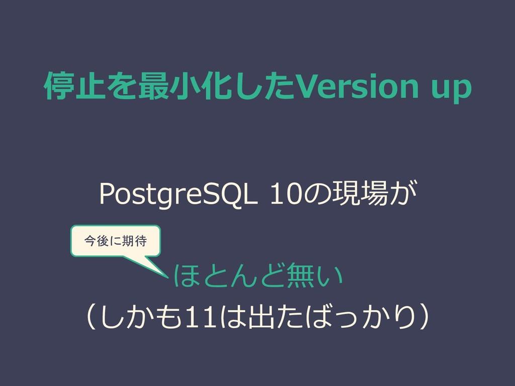 停止を最小化したVersion up PostgreSQL 10の現場が ほとんど無い (しか...