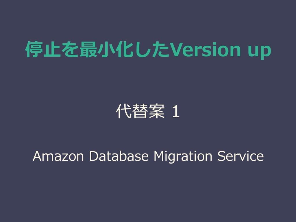 停止を最小化したVersion up 代替案 1 Amazon Database Migrat...