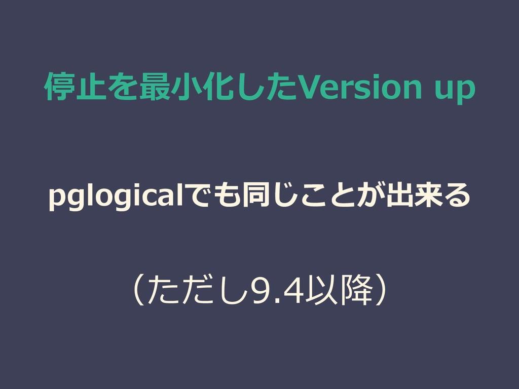 停止を最小化したVersion up pglogicalでも同じことが出来る (ただし9.4以...