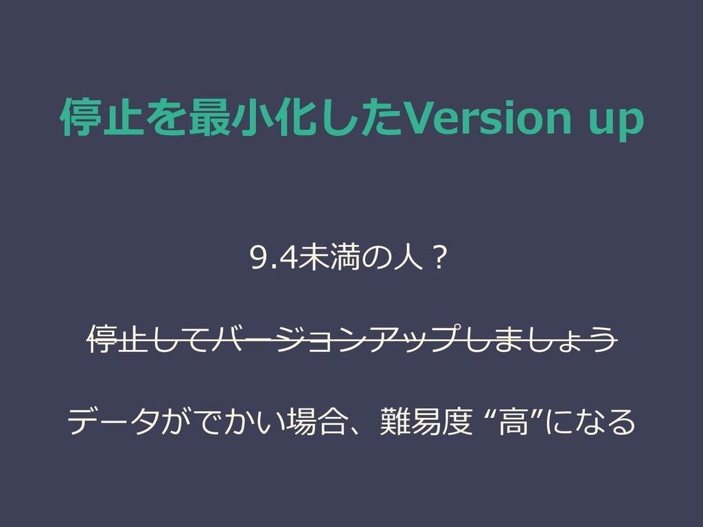 停止を最小化したVersion up 9.4未満の人? 停止してバージョンアップしましょう デ...