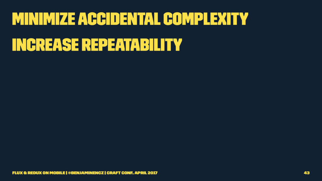 Minimize accidental complexity Increase repeata...