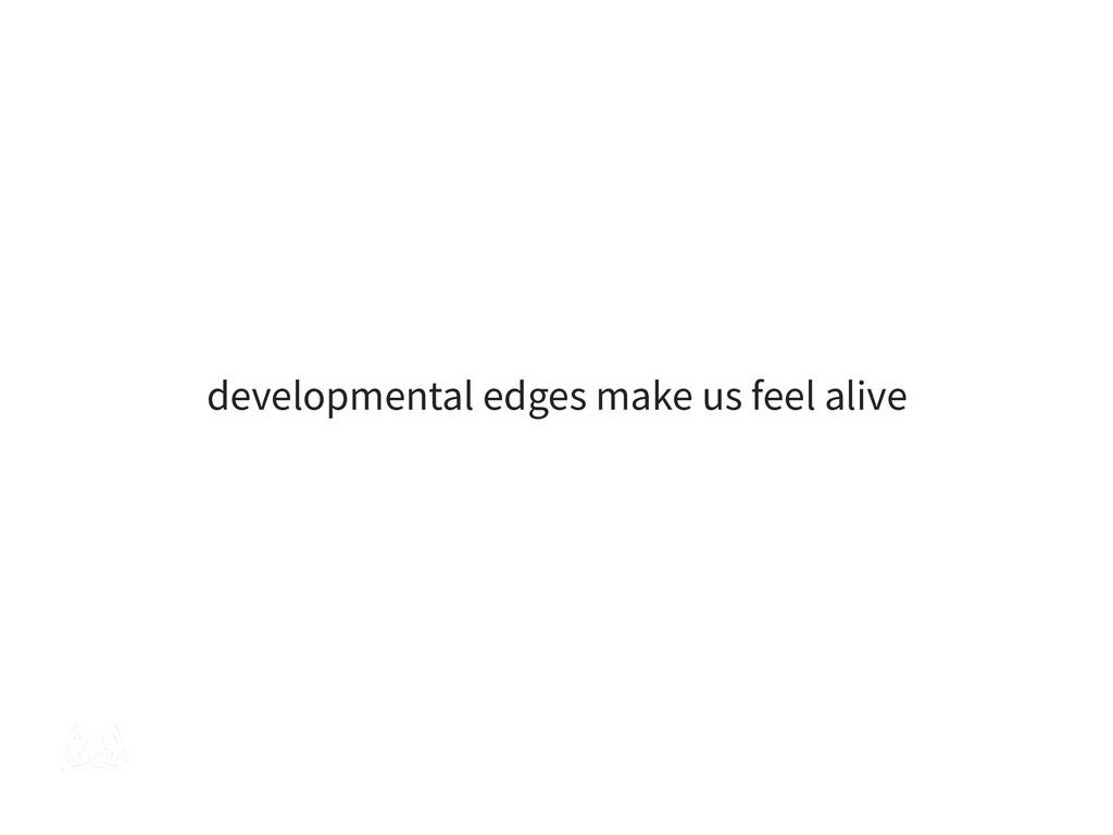 developmental edges make us feel alive