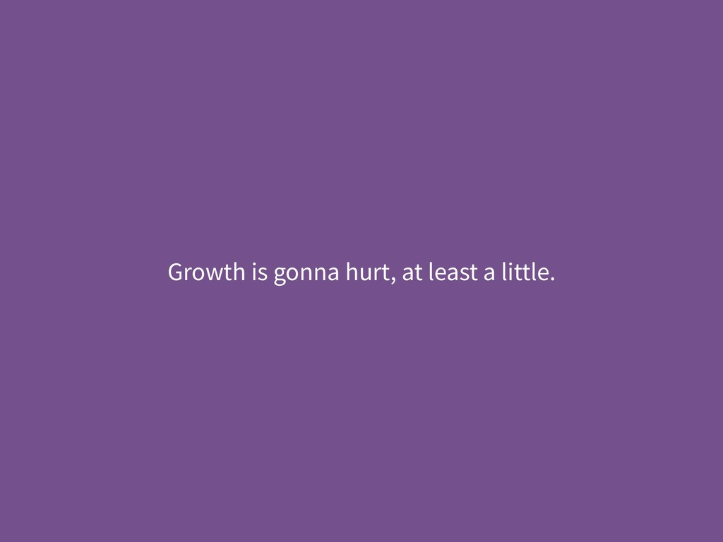 Growth is gonna hurt, at least a little.