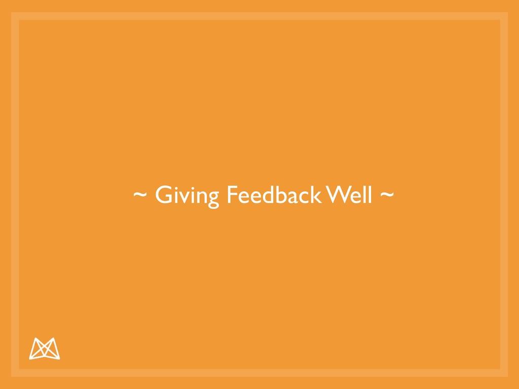 ~ Giving Feedback Well ~