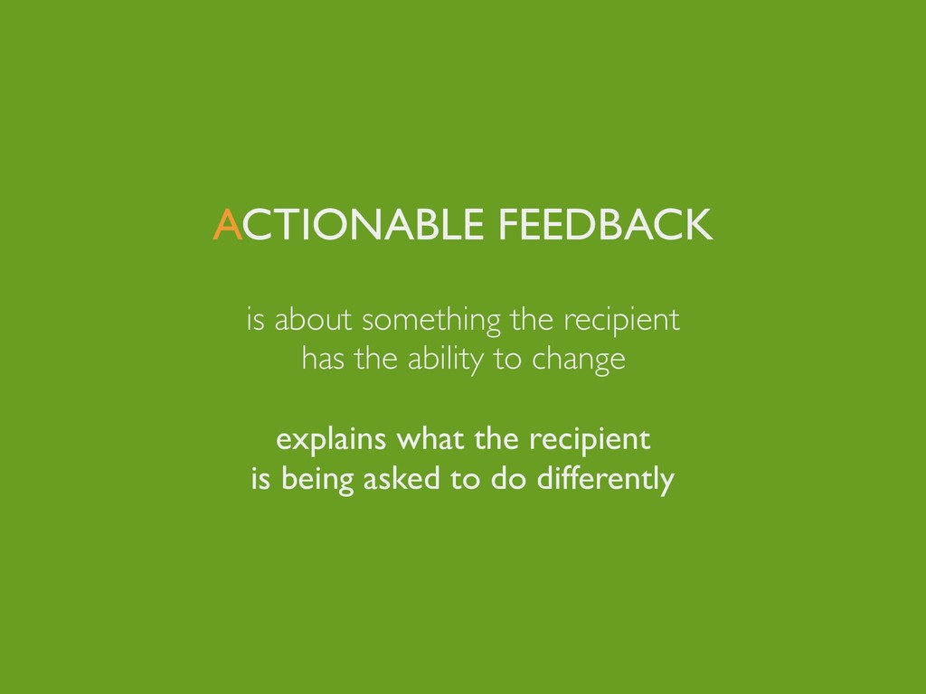 ACTIONABLE FEEDBACK is about something the reci...