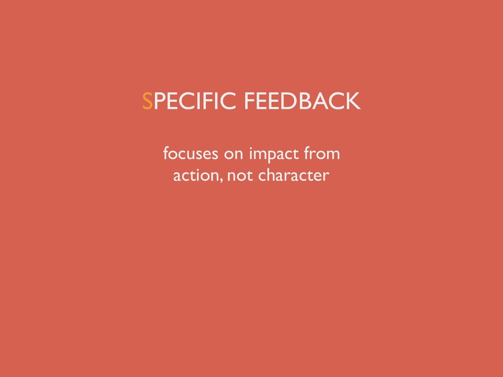 SPECIFIC FEEDBACK focuses on impact from action...