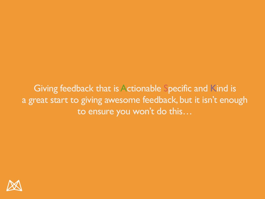 Giving feedback that is Actionable Specific and...