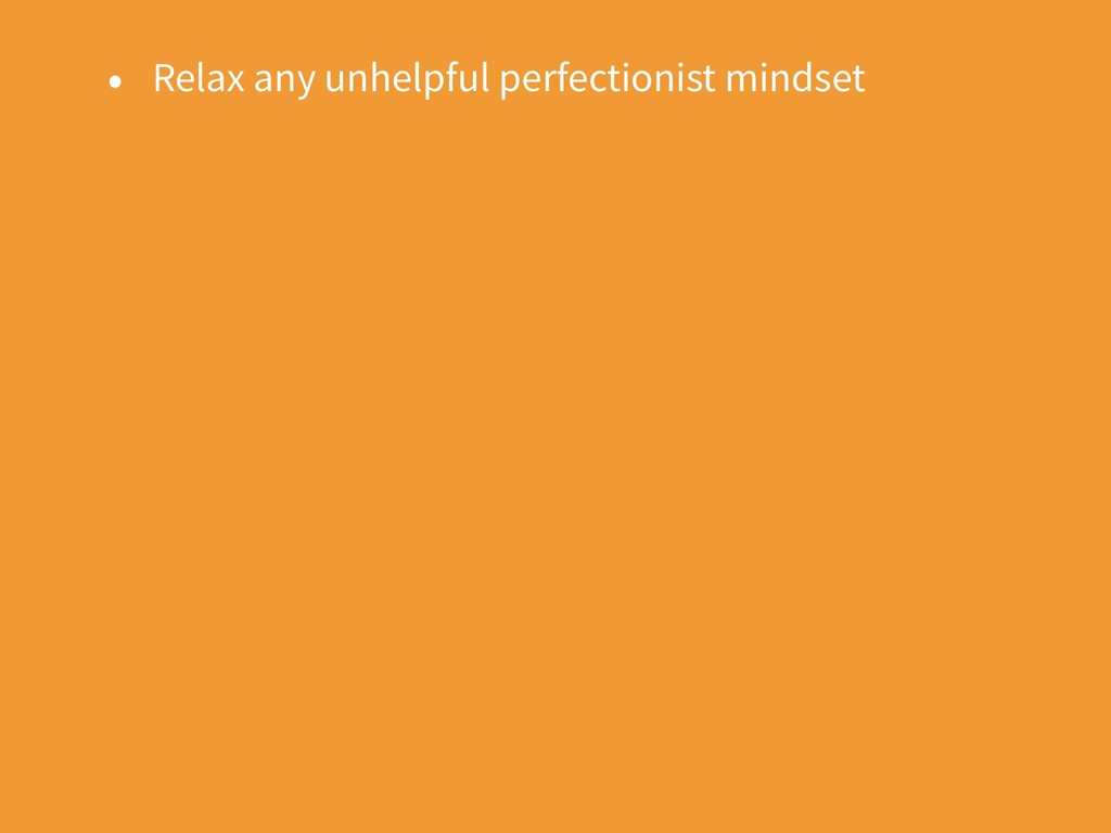 • Relax any unhelpful perfectionist mindset