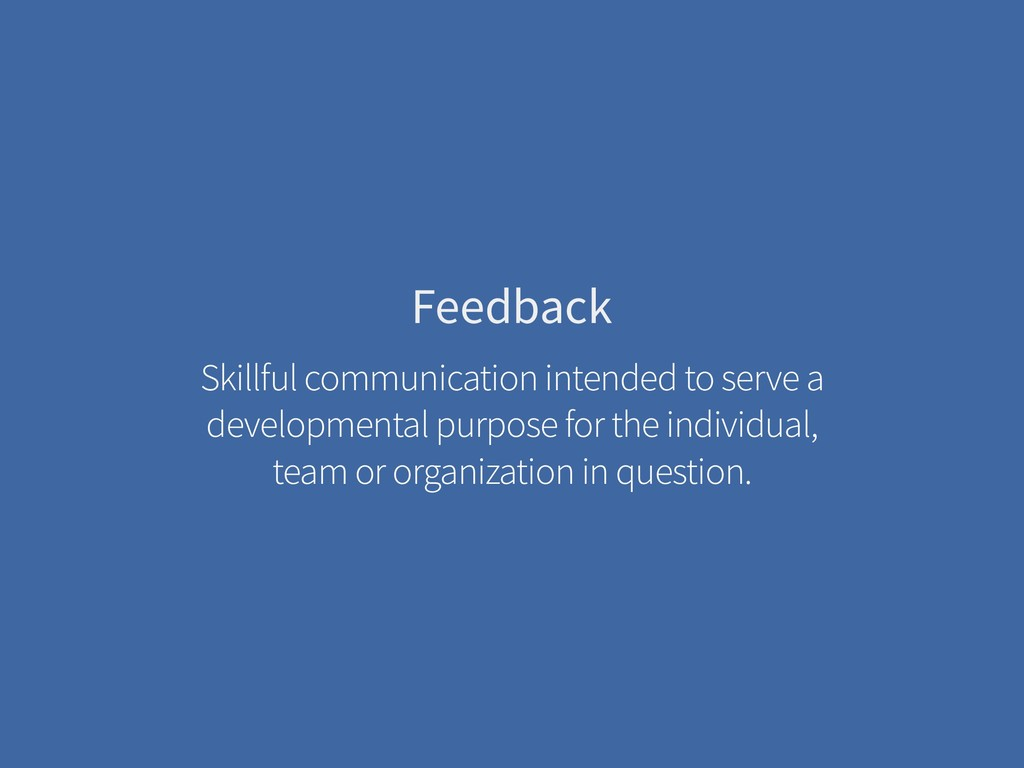 Feedback Skillful communication intended to ser...
