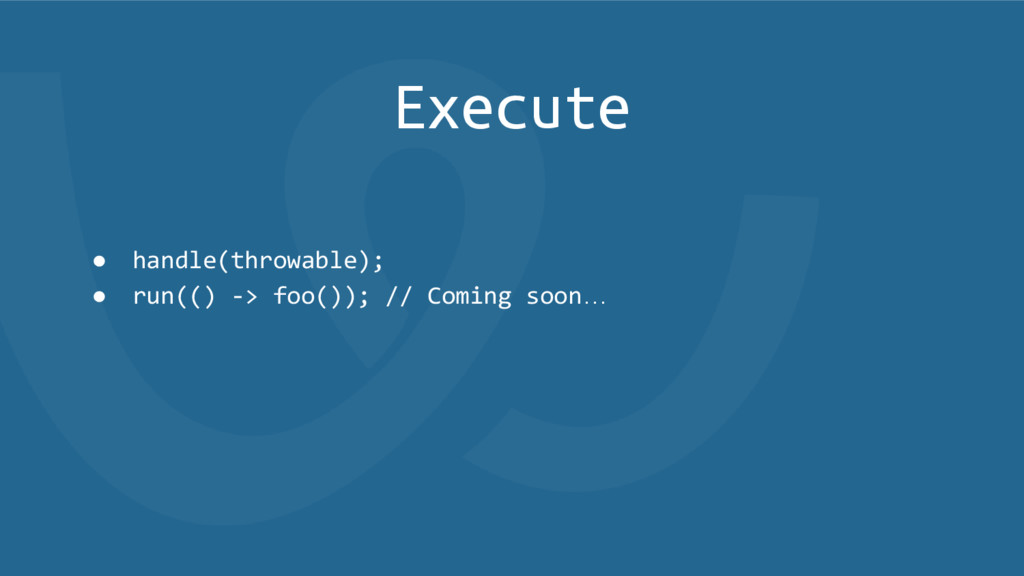 Execute ● handle(throwable); ● run(() -> foo())...