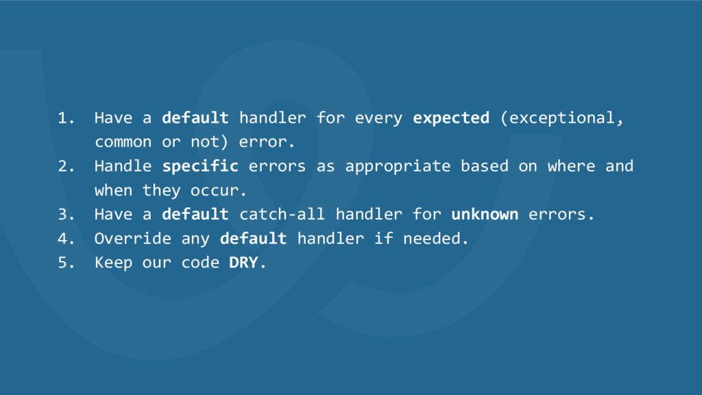 1. Have a default handler for every expected (e...