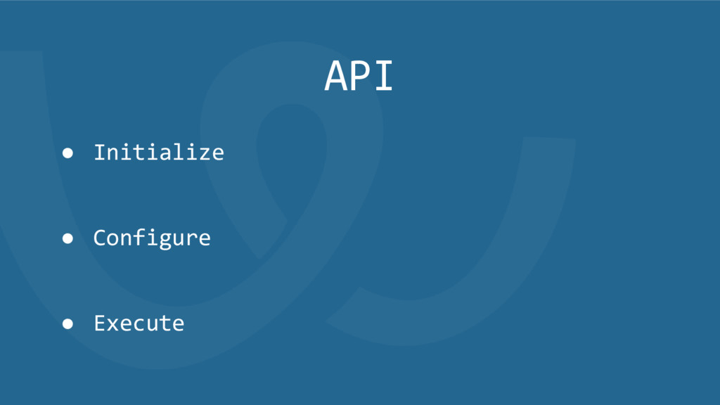 API ● Initialize ● Configure ● Execute