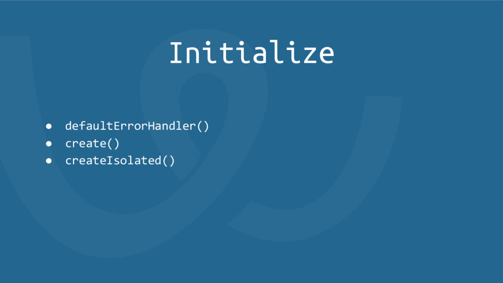 Initialize ● defaultErrorHandler() ● create() ●...