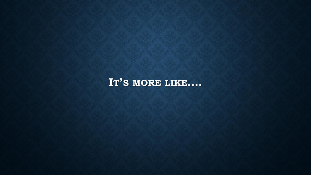 IT'S MORE LIKE….