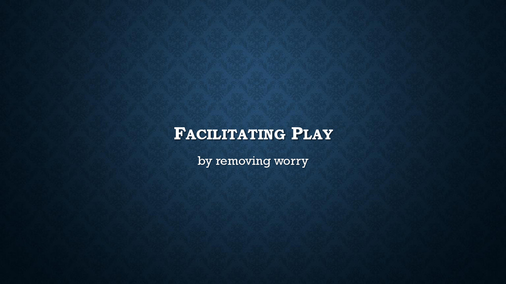 FACILITATING PLAY by removing worry