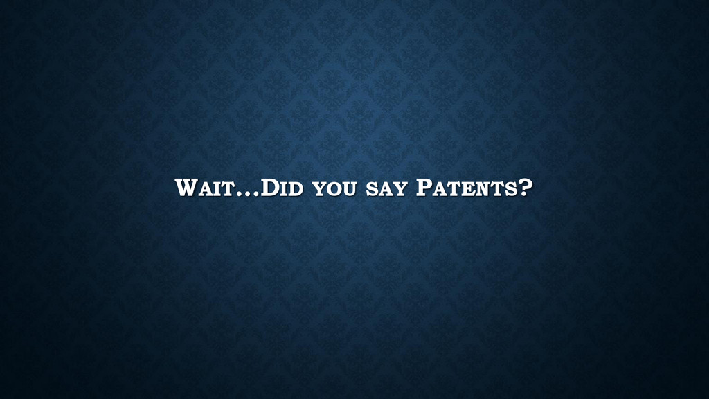 WAIT…DID YOU SAY PATENTS?