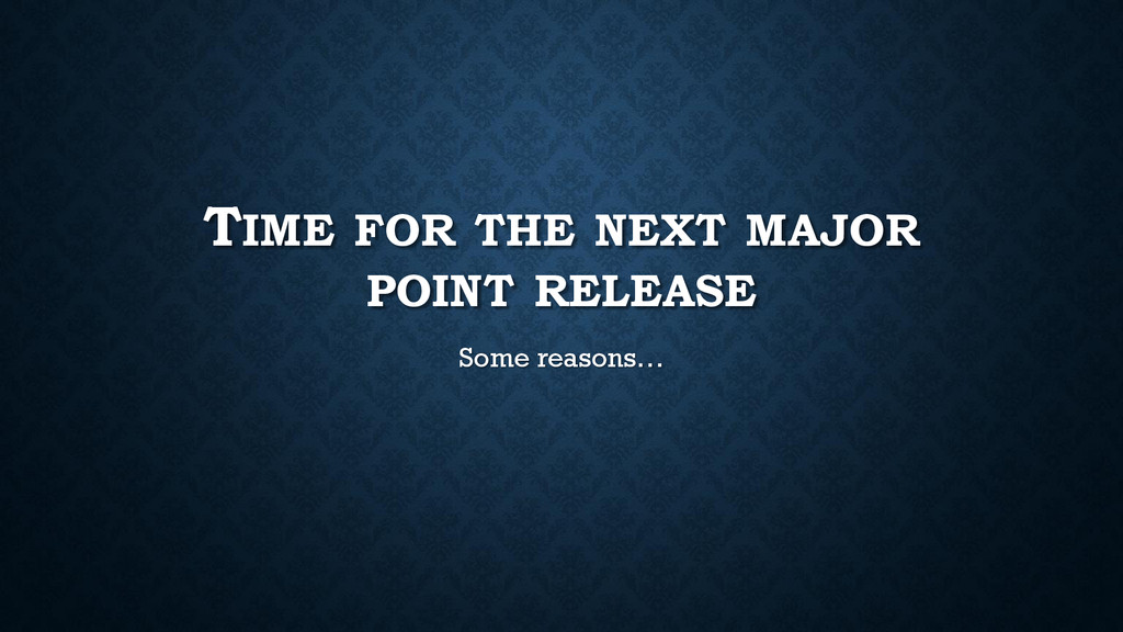 TIME FOR THE NEXT MAJOR POINT RELEASE Some reas...