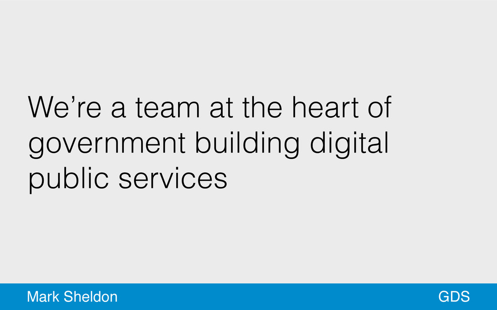 GDS Mark Sheldon We're a team at the heart of g...