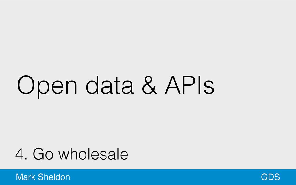 GDS Mark Sheldon Open data & APIs 4. Go wholesa...