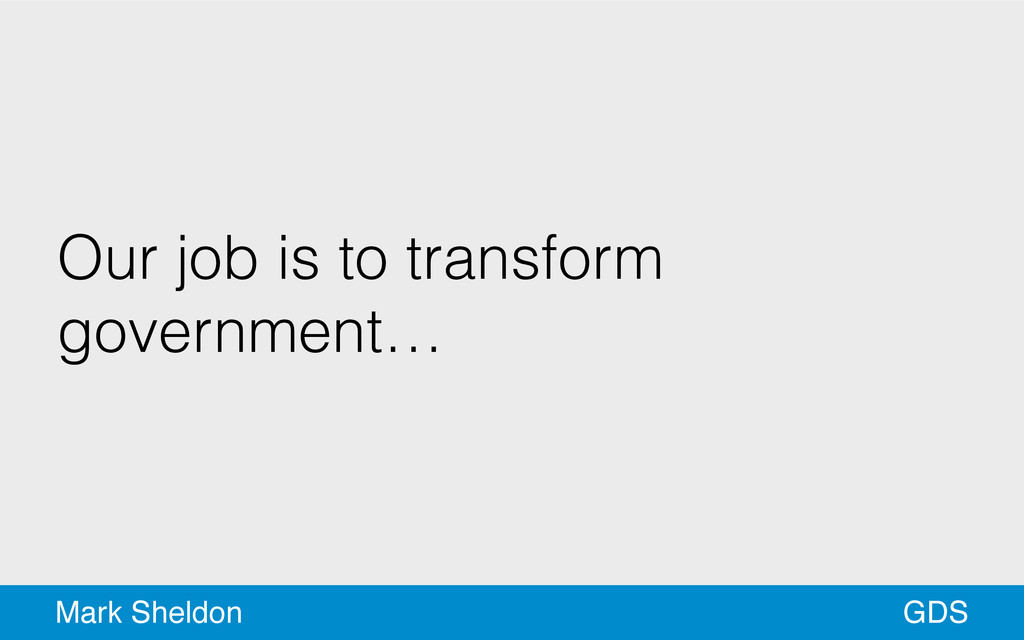 GDS Mark Sheldon Our job is to transform govern...