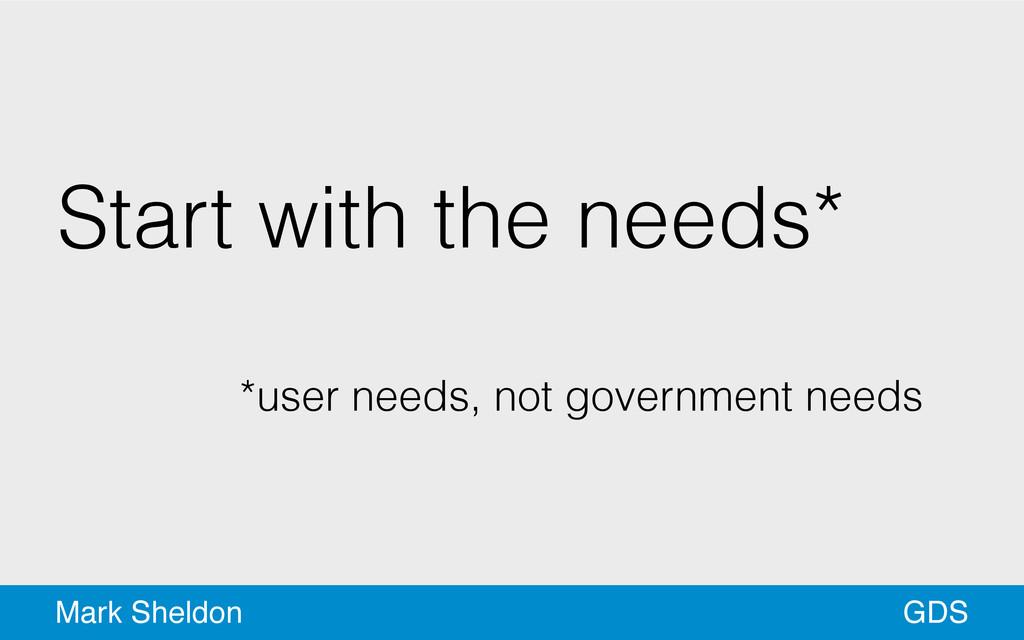 GDS Mark Sheldon Start with the needs* ! *user ...