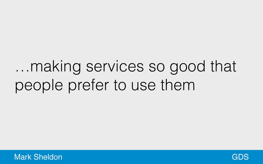GDS Mark Sheldon …making services so good that ...