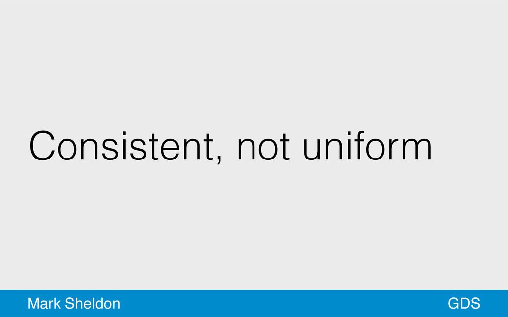 GDS Mark Sheldon Consistent, not uniform