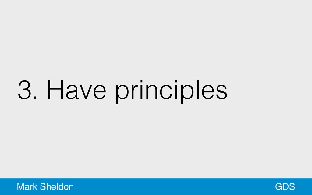 GDS Mark Sheldon 3. Have principles
