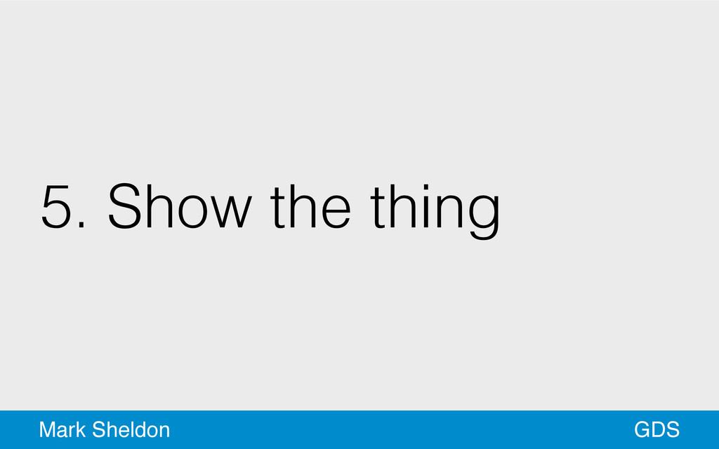 GDS Mark Sheldon 5. Show the thing