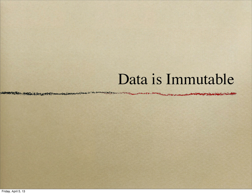 Data is Immutable Friday, April 5, 13