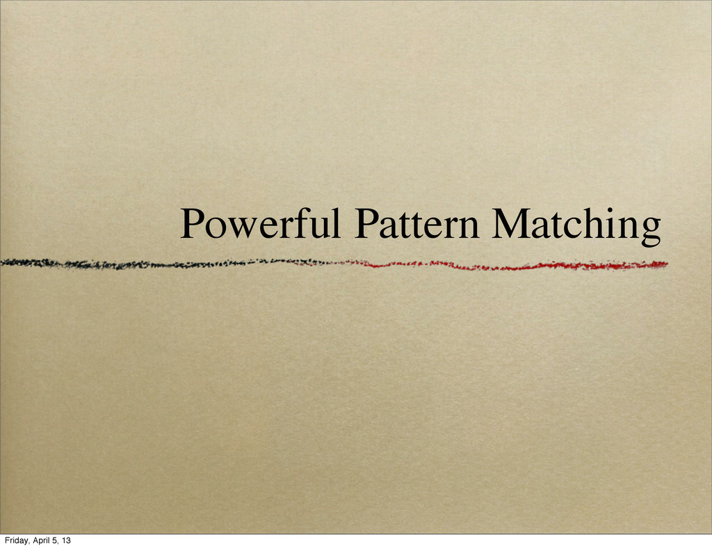 Powerful Pattern Matching Friday, April 5, 13