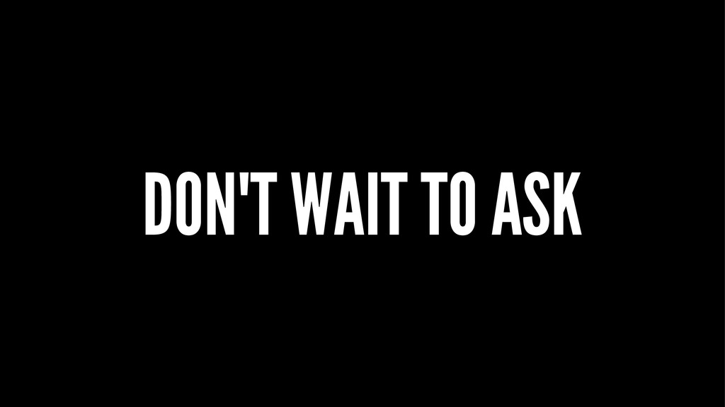 DON'T WAIT TO ASK