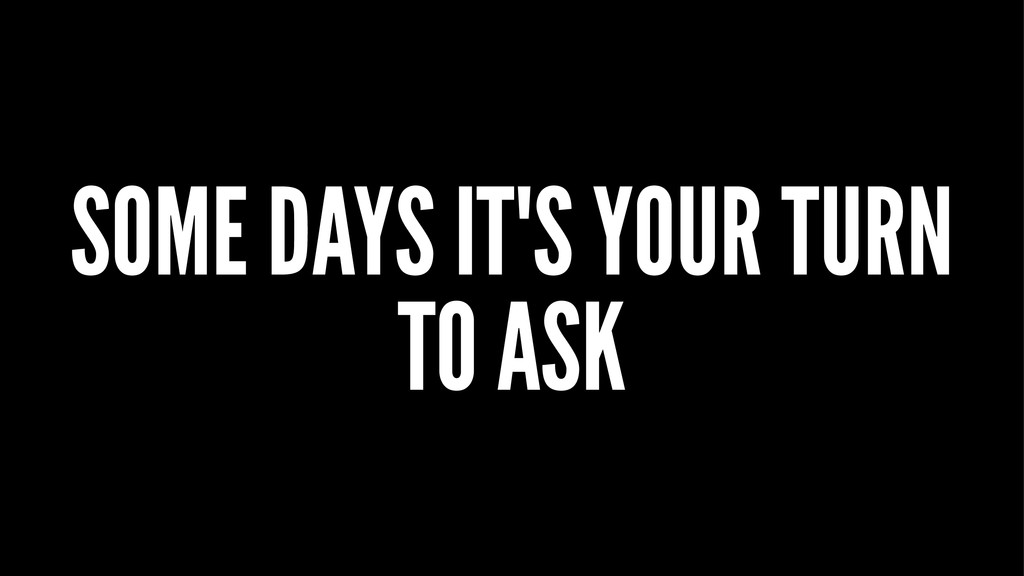 SOME DAYS IT'S YOUR TURN TO ASK