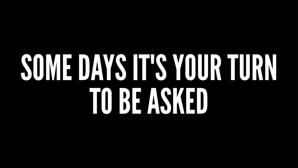 SOME DAYS IT'S YOUR TURN TO BE ASKED