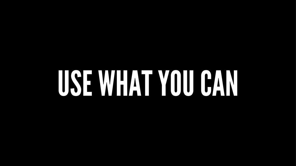 USE WHAT YOU CAN